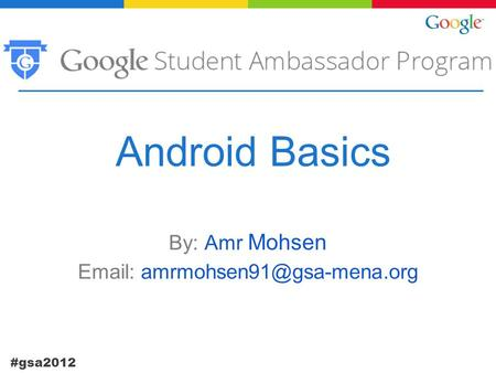 #gsa2012 Android Basics By: Amr Mohsen