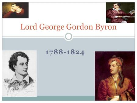 1788-1824 Lord George Gordon Byron. Teaser Lord George Gordon Byron, was born in London, England in 1788 and died in Greece, in 1824. George was born.