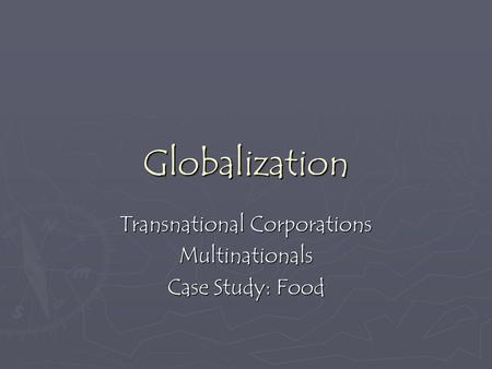 Globalization Transnational Corporations Multinationals Case Study: Food.
