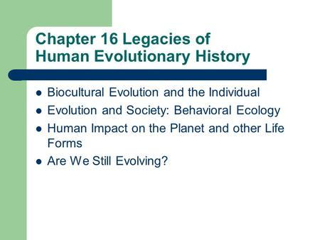 Chapter 16 Legacies of Human Evolutionary History Biocultural Evolution and the Individual Evolution and Society: Behavioral Ecology Human Impact on the.