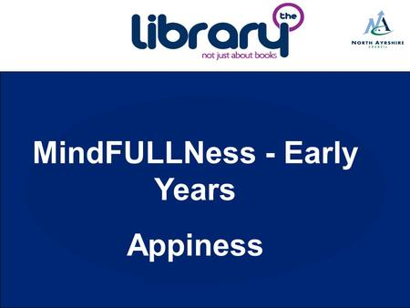 MindFULLNess - Early Years Appiness. Project Outline North Ayrshire MindFULLNess for Early Years brings together library resources and families, using.
