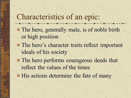 Characteristics of an epic: The hero, generally male, is of noble birth or high position The hero's character traits reflect important ideals of his society.