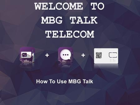 + WELCOME TO MBG TALK TELECOM + How To Use MBG Talk.