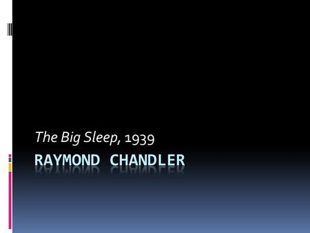The Big Sleep, 1939. Raymond Chandler  Screen writer & author  Philip Marlowe  Hard-Boiled crime fiction  Born in Chicago  London  Back in the US.