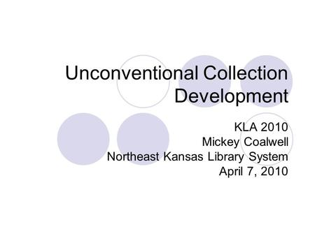 Unconventional Collection Development KLA 2010 Mickey Coalwell Northeast Kansas Library System April 7, 2010.