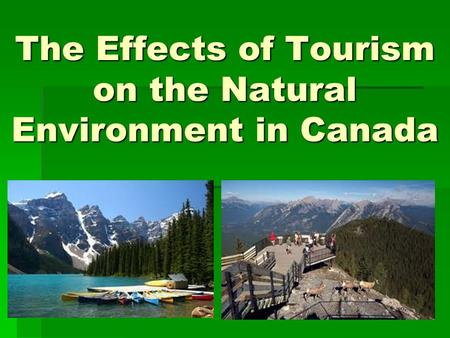 The Effects of Tourism on the Natural Environment in Canada.