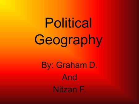Political Geography By: Graham D. And Nitzan F.. Political Geography The study of the political organization of the world.