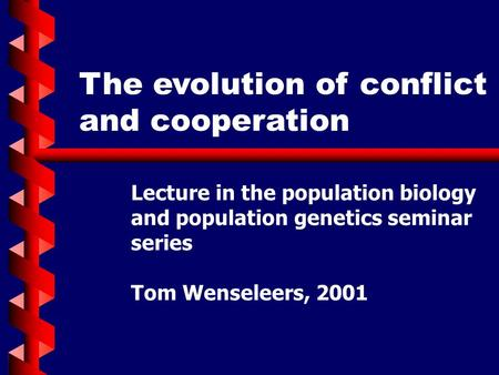 The evolution of conflict and cooperation Lecture in the population biology and population genetics seminar series Tom Wenseleers, 2001.