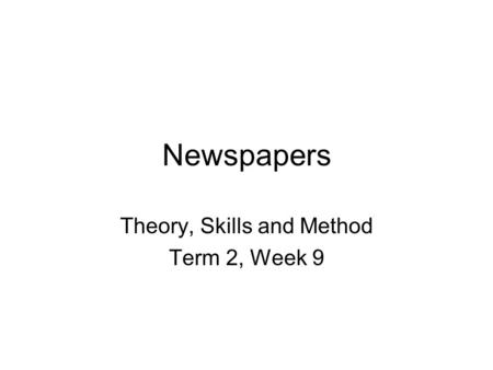 Newspapers Theory, Skills and Method Term 2, Week 9.