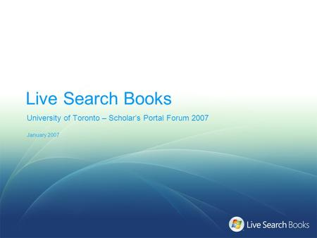 Live Search Books University of Toronto – Scholar's Portal Forum 2007 January 2007.