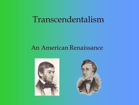 Transcendentalism An American Renaissance. Transcendentalism is - Transcendentalism was the name of a group of new ideas in literature, religion, culture,