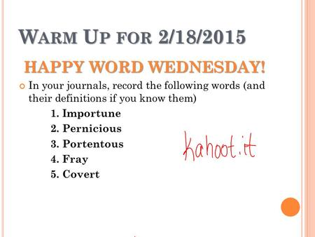 W ARM U P FOR 2/18/2015 HAPPY WORD WEDNESDAY! In your journals, record the following words (and their definitions if you know them) 1. Importune 2. Pernicious.