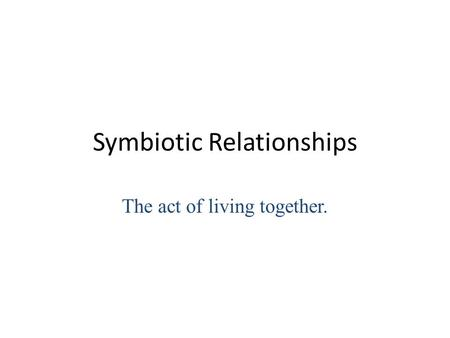 Symbiotic Relationships The act of living together.