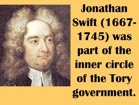 Jonathan Swift (1667- 1745) was part of the inner circle of the Tory government.