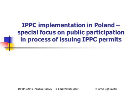 IPPC implementation in Poland – special focus on public participation in process of issuing IPPC permits INFRA 32645 Ankara, Turkey 5-6 November 2009 