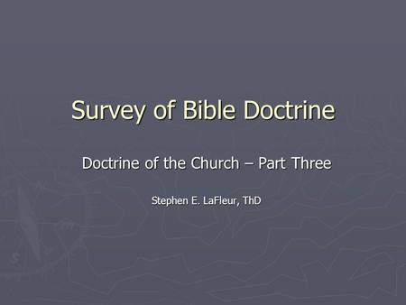 Survey of Bible Doctrine Doctrine of the Church – Part Three Stephen E. LaFleur, ThD.