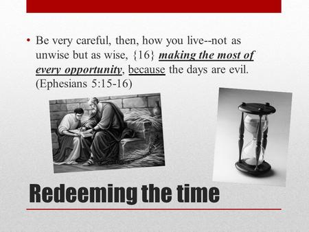 Redeeming the time Be very careful, then, how you live--not as unwise but as wise, {16} making the most of every opportunity, because the days are evil.