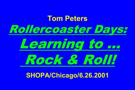 Tom Peters Rollercoaster Days: Learning to … Rock & Roll! SHOPA/Chicago/6.26.2001.
