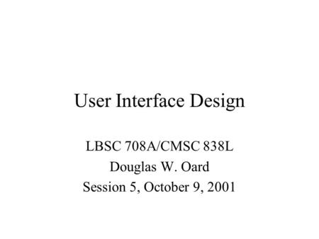User Interface Design LBSC 708A/CMSC 838L Douglas W. Oard Session 5, October 9, 2001.