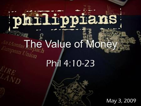 May 3, 2009 The Value of Money Phil 4:10-23. About 2,350 verses About 2,350 verses About 25% of Jesus' teachings About 25% of Jesus' teachings Matthew.