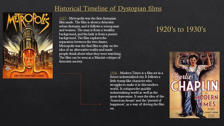 Historical Timeline of Dystopian films 1927 – Metropolis was the first dystopian film made. The film is about a futuristic urban dystopia, and it follows.