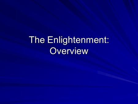 The Enlightenment: Overview. Enlightenment 18 th C shift to scientific analysis in political philosophy, social sciences, and religion Conviction that.