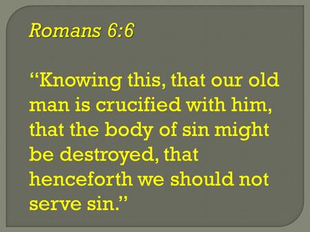 "Romans 6:6 ""Knowing this, that our old man is crucified with him, that the body of sin might be destroyed, that henceforth we should not serve sin."""