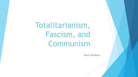 Totalitarianism, Fascism, and Communism Mark Manbeck.
