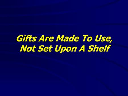 Gifts Are Made To Use, Not Set Upon A Shelf. Ephesians 2:4-10(NKJV) 4 But God, who is rich in mercy, because of His great love with which He loved us,