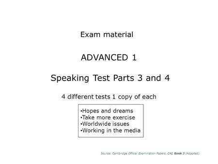 ADVANCED 1 Speaking Test Parts 3 and 4 4 different tests 1 copy of each Source: Cambridge Official Examination Papers. CAE Book 3 (Adapted) Exam material.