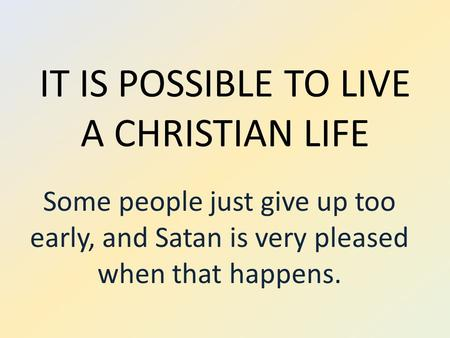 IT IS POSSIBLE TO LIVE A CHRISTIAN LIFE Some people just give up too early, and Satan is very pleased when that happens.