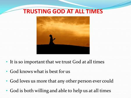 TRUSTING GOD AT ALL TIMES It is so important that we trust God at all times God knows what is best for us God loves us more that any other person ever.