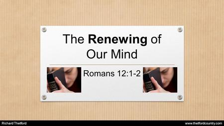 The Renewing of Our Mind Romans 12:1-2 Richard Thetford www.thetfordcountry.com.