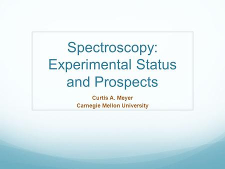Spectroscopy: Experimental Status and Prospects Curtis A. Meyer Carnegie Mellon University.