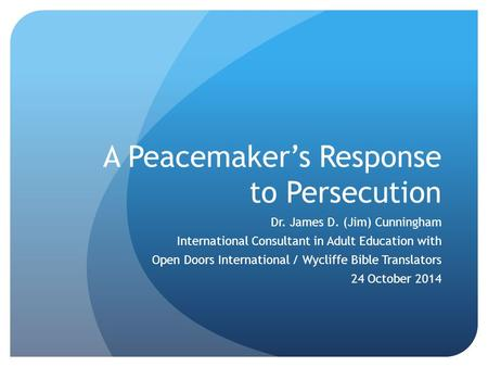 A Peacemaker's Response to Persecution Dr. James D. (Jim) Cunningham International Consultant in Adult Education with Open Doors International / Wycliffe.
