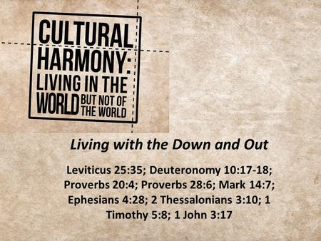 Living with the Down and Out Leviticus 25:35; Deuteronomy 10:17-18; Proverbs 20:4; Proverbs 28:6; Mark 14:7; Ephesians 4:28; 2 Thessalonians 3:10; 1 Timothy.