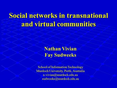 Social networks in transnational and virtual communities Nathan Vivian Fay Sudweeks School of Information Technology Murdoch University, Perth, Australia.