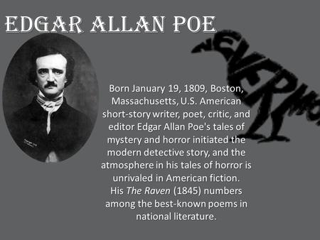 Born January 19, 1809, Boston, Massachusetts, U.S. American short-story writer, poet, critic, and editor Edgar Allan Poe's tales of mystery and horror.