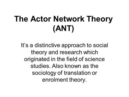 The Actor Network Theory (ANT) It's a distinctive approach to social theory and research which originated in the field of science studies. Also known as.