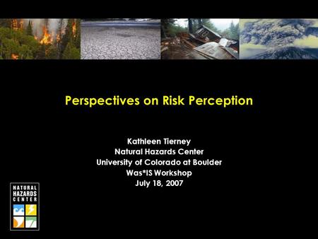 Perspectives on Risk Perception Kathleen Tierney Natural Hazards Center University of Colorado at Boulder Was*IS Workshop July 18, 2007.