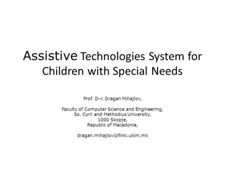 Assistive Technologies System for Children with Special Needs Prof. D-r. Dragan Mihajlov, Faculty of Computer Science and Engineering, Ss. Cyril and Methodius.