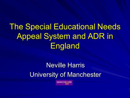 The Special Educational Needs Appeal System and ADR in England Neville Harris University of Manchester.
