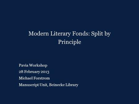 Pavia Workshop 28 February 2013 Michael Forstrom Modern Literary Fonds: Split by Principle Manuscript Unit, Beinecke Library.