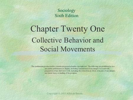 Copyright © 2003 Allyn & Bacon1 Sociology Sixth Edition Chapter Twenty One Collective Behavior and Social Movements This multimedia product and its contents.