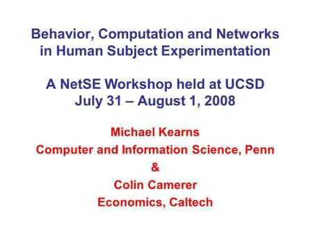 Behavior, Computation and Networks in Human Subject Experimentation A NetSE Workshop held at UCSD July 31 – August 1, 2008 Michael Kearns Computer and.