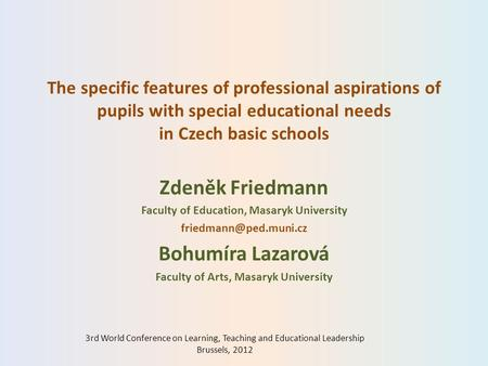 The specific features of professional aspirations of pupils with special educational needs in Czech basic schools Zdeněk Friedmann Faculty of Education,