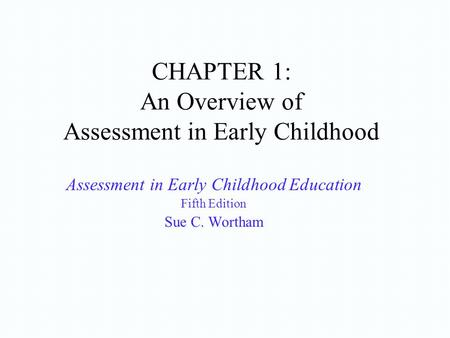CHAPTER 1: An Overview of Assessment in Early Childhood Assessment in Early Childhood Education Fifth Edition Sue C. Wortham.