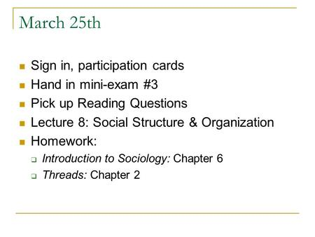 March 25th Sign in, participation cards Hand in mini-exam #3 Pick up Reading Questions Lecture 8: Social Structure & Organization Homework:  Introduction.