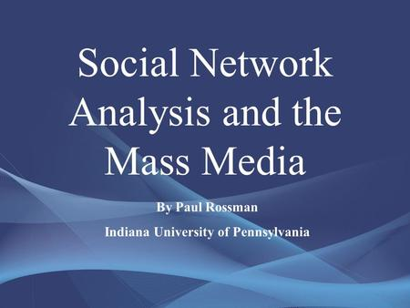 Social Network Analysis and the Mass Media By Paul Rossman Indiana University of Pennsylvania.