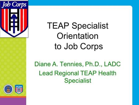 TEAP Specialist Orientation to Job Corps Diane A. Tennies, Ph.D., LADC Lead Regional TEAP Health Specialist.